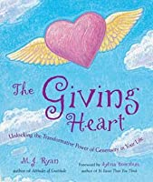The Giving Heart: Unlocking the Transformative Power of Generosity in Your Life