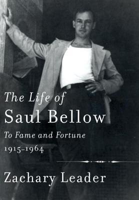 The Life of Saul Bellow- To Fame and Fortune, 1915-1964