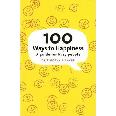 100 Ways To Happiness A Guide For Busy People By Timothy J Sharp