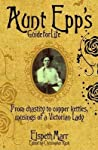 Aunt Epp's Guide for Life: From Chastity to Copper Kettles, Musings of a Victorian Lady