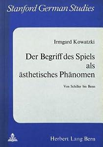 Der Begriff Des Spiels Als Asthetisches Phanomen: Von Schiller Bis Benn (Stanford German Studies)