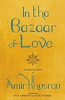 In the Bazaar of Love: The Selected Poetry of Amir Khusrau