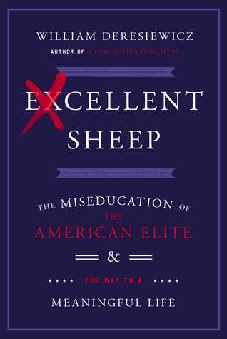 Excellent Sheep - The Miseducation of the American Elite by by William Deresiewicz