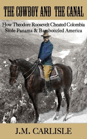 The Cowboy and the Canal: How Theodore Roosevelt Cheated Colombia, Stole Panama, and Bamboozled America