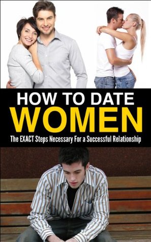 How to Date Women: The EXACT Steps Necessary to Have a Successful Relationship (Healthy Relationship, Happy Marriage, Girlfriend, Wife)