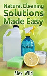 Natural Cleaning Solutions Made Easy: Discover How To Clean Your House Using Safe And Eco-Friendly Green Natural Solutions (FREE BONUS INCLUDED) (Green ... Living, Natural Cleaning Recipes Book 1)