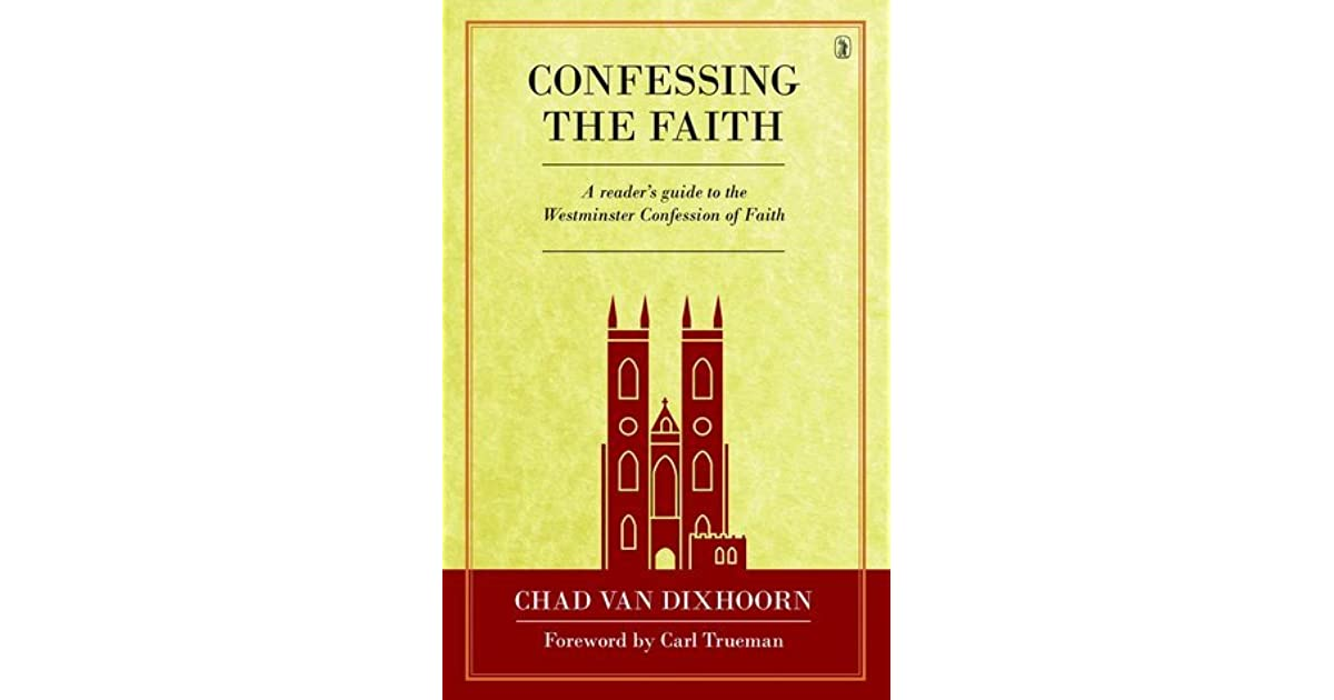 Confessing the Faith: A reader's guide to the Westminster Confession of  Faith by Chad B. Van Dixhoorn