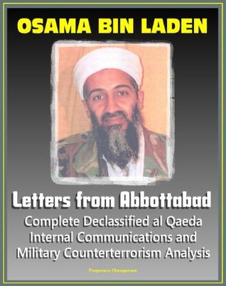 Osama bin Laden: Letters from Abbottabad - Complete Declassified Internal al-Qaida Communications and Analysis, Historical Perspective and Implications for American Policy (bin Ladin and al Qaeda)
