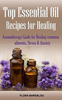 Top Essential Oil Recipes for Healing: Aromatherapy Guide for Healing Common Ailments, Stress & Anxiety