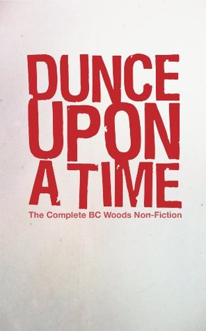 Dunce Upon A Time: The Complete BC Woods Non-Fiction