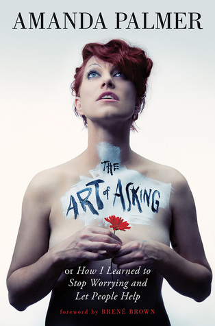 The Art of Asking; or, How I Learned to Stop Worrying and Let... by Amanda Palmer