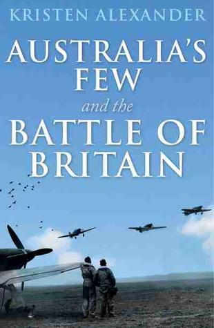 Australia's Few and the Battle of Britain by Kristen Alexander