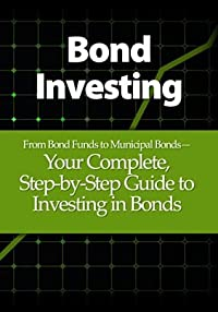 Bond Investing: From Bond Funds to Municipal Bonds-Your Complete, Step-by-Step Guide to Investing in Bonds