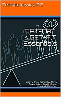 EAT-FAT ∆ GET-FIT Essentials: Learn to Thrive Rather than Merely Survive in Less than 60 Minutes (Low Carb Made Easy)