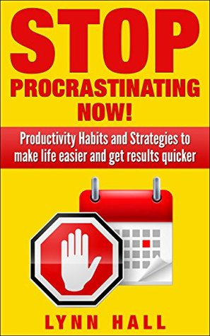 Stop Procrastinating Now!: Productivity Habits and Strategies to make life easier and get results quicker