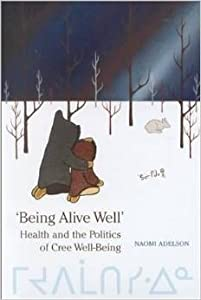 Being Alive Well: Health and the Politics of Cree Well-Being