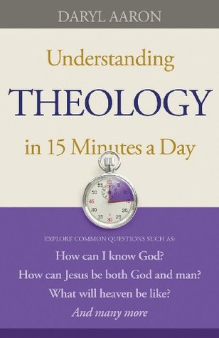 Understanding Theology in 15 Minutes a Day  How can Jesus be ... by Daryl Aaron