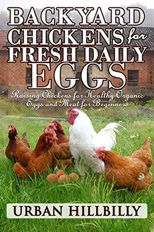 Backyard Chickens For Fresh Daily Eggs: Raising Chickens for Healthy Organic Eggs and Meat for Beginners: Get the Best Chickens, Choosing Coops, Feeding ... City Chicken Laws (Urban Hillbilly Book 2)