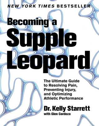 Becoming a Supple Leopard: The Ultimate Guide to Resolving Pain, Preventing Injury, and Optimizing Athletic Performance