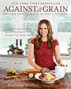 Against All Grain: Delectable Paleo Recipes to Eat Well  Feel Great