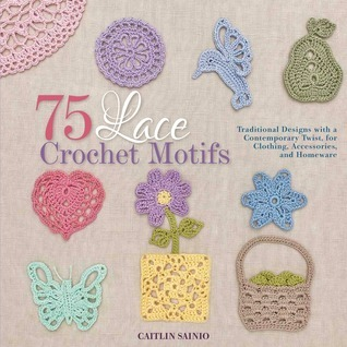 75 Lace Crochet Motifs: Traditional Designs with a Contemporary Twist, for Clothing, Accessories, and Homeware