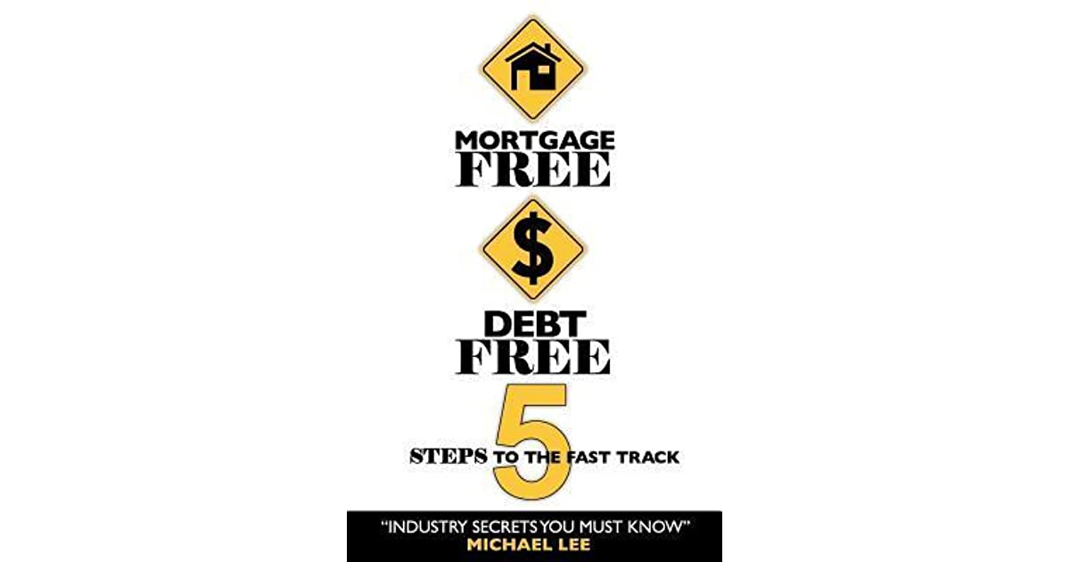Mortgage Free Debt Free 5 Steps To The Fast Track Industry Secrets You Must Know By Michael Lee
