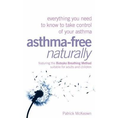 asthma free naturally everything you need to know about taking control of your asthma mckeown patrick