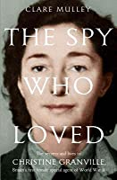 The Spy Who Loved: The Secrets and Lives of Christine Granville, Britain's First Female Special Agent of the Second World War
