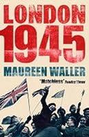London 1945: Life in the Debris of War. Maureen Waller