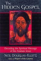The Hidden Gospel: Decoding the Spiritual Message of the Aramaic Jesus: Decoding the Spiritual Message of the Aramaic Jesus