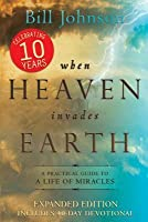 When Heaven Invades Earth Expanded Edition: A Practical Guide to a Life of Miracles: A Practical Guide to a Life of Miracles