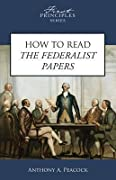 How To Read The Federalist Papers (First Principles Series)