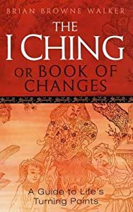 The I Ching Or Book Of Changes: Use the Wisdom of the Chinese Sages for Success and Good Fortune: A Guide to Life's Turning Points
