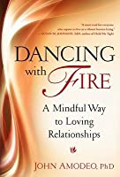 Dancing with Fire: A Mindful Way to Loving Relationships: A Mindful Way to Loving Relationships