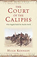 The Court of the Caliphs: When Baghdad Ruled the Muslim World. Hugh Kennedy