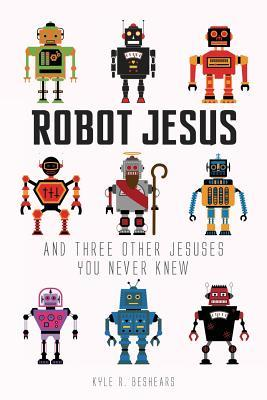 Robot Jesus and Three Other Jesuses You Never Knew by Kyle R. Beshears