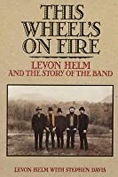This Wheel's On Fire:  Levon Helm And The Story Of The 'Band