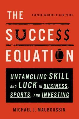 The-Success-Equation-Untangling-Skill-and-Luck-in-Business-Sports-and-Investing
