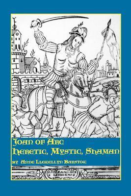 Joan of Arc: Heretic, Mystic, Shaman by Anne Llewellyn Barstow