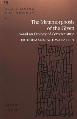 The Metamorphosis Of The Given: Toward An Ecology Of Consciousness (Revisioning Philosophy, Vol 20)
