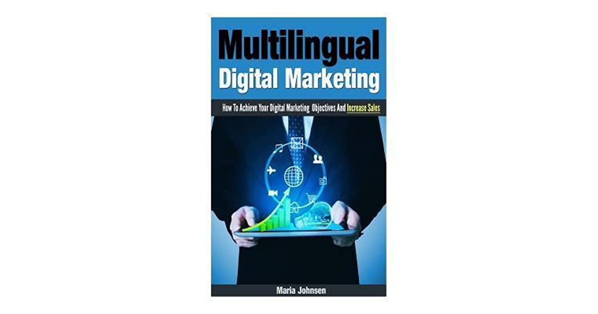 Multilingual Digital Marketing How To Achieve Your Digital Marketing Objectives And Increase Sales By Maria Johnsen