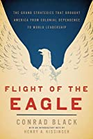 Flight of the Eagle: The Grand Strategies That Brought America from Colonial Dependence to World Leadership