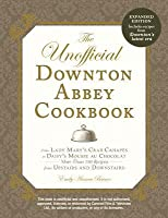 The Unofficial Downton Abbey Cookbook, Revised Edition: From Lady Mary's Crab Canapes to Daisy's Mousse au Chocolat--More Than 150 Recipes from Upstairs and Downstairs