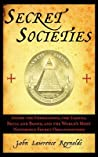 Secret Societies: Inside the Freemasons, the Yakuza, Skull and Bones, and the World's Most Notorious Secret Organizations: Inside the Freemasons, the Yakuza, Skull and Bones, and the World's Most Notorious Secret Organizations