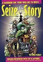 Seize the Story: A Handbook for Teens Who Like to Write: A Handbook for Teens Who Like to Write