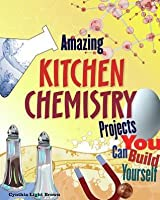 Amazing Kitchen Chemistry Projects You Can Build Yourself (Build It Yourself series)