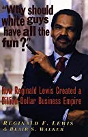 Why Should White Guys Have All the Fun?: How Reginald Lewis Created a Billion-Dollar Business Empire: How Reginald Lewis Created a Billion-Dollar Business Empire