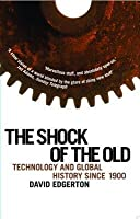 Shock of the Old: Technology and Global History Since 1900: Technology and Global History Since 1900