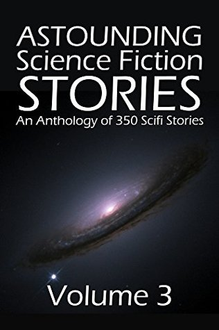 Astounding Science Fiction Stories: An Anthology of 350 Scifi Stories Volume 3 (Halcyon Classics)