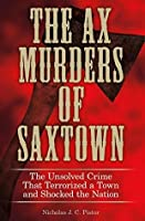 Ax Murders of Saxtown: The Unsolved Crime That Terrorized a Town and Shocked the Nation